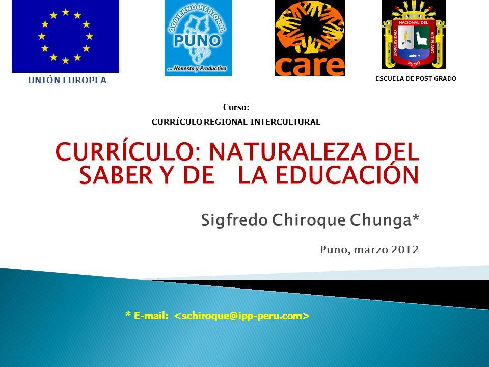 CURRÍCULO: NATURALEZA DEL SABER Y DE LA EDUCACIÓN Sigfredo Chiroque Chunga* Puno, marzo 2012 Curso: CURRÍCULO REGIONAL INTERCULTURAL * E-mail: UNIÓN E