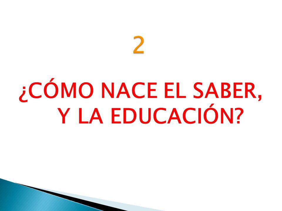 ¿CÓMO NACE EL SABER, Y LA EDUCACIÓN?