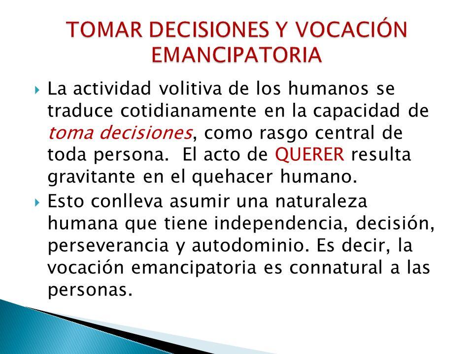 La actividad volitiva de los humanos se traduce cotidianamente en la capacidad de toma decisiones, como rasgo central de toda persona. El acto de QUER