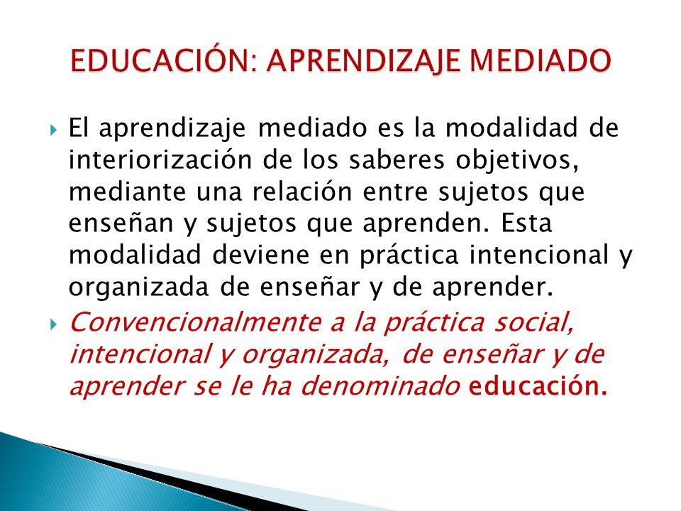 El aprendizaje mediado es la modalidad de interiorización de los saberes objetivos, mediante una relación entre sujetos que enseñan y sujetos que apre