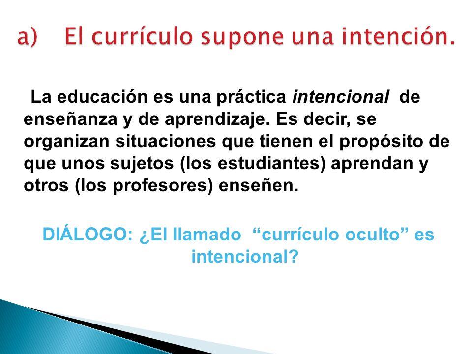 La educación es una práctica intencional de enseñanza y de aprendizaje. Es decir, se organizan situaciones que tienen el propósito de que unos sujetos