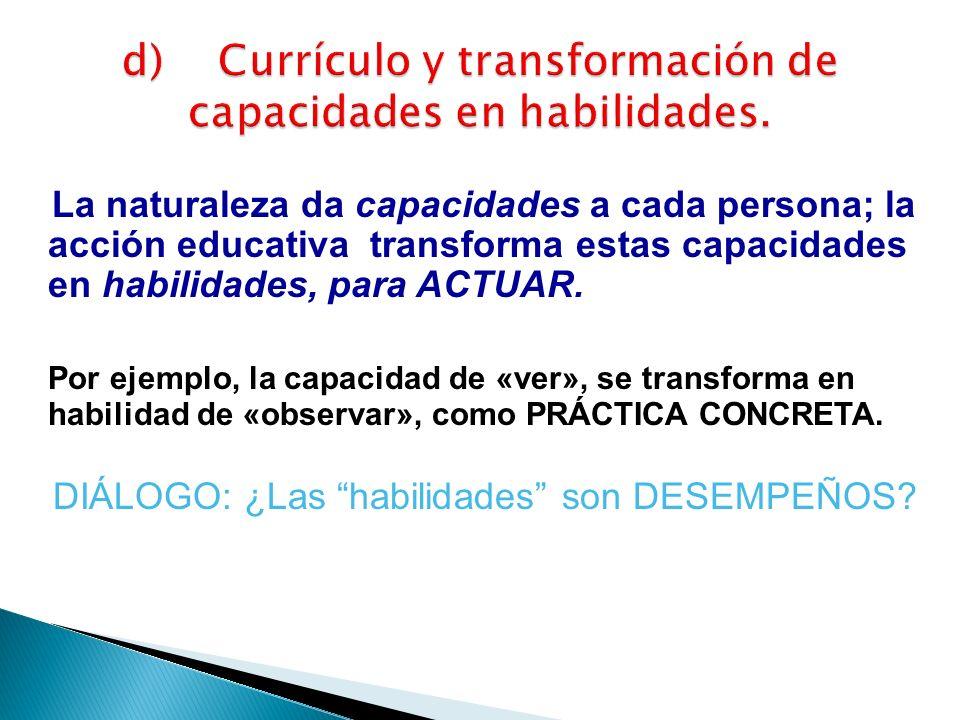 La naturaleza da capacidades a cada persona; la acción educativa transforma estas capacidades en habilidades, para ACTUAR. Por ejemplo, la capacidad d