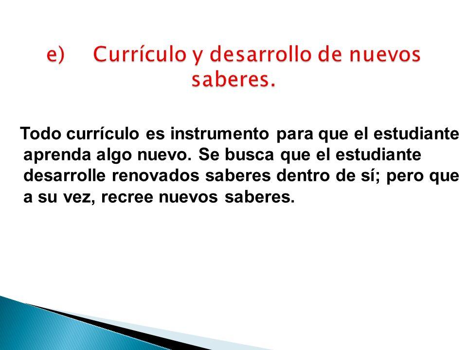 Todo currículo es instrumento para que el estudiante aprenda algo nuevo. Se busca que el estudiante desarrolle renovados saberes dentro de sí; pero qu