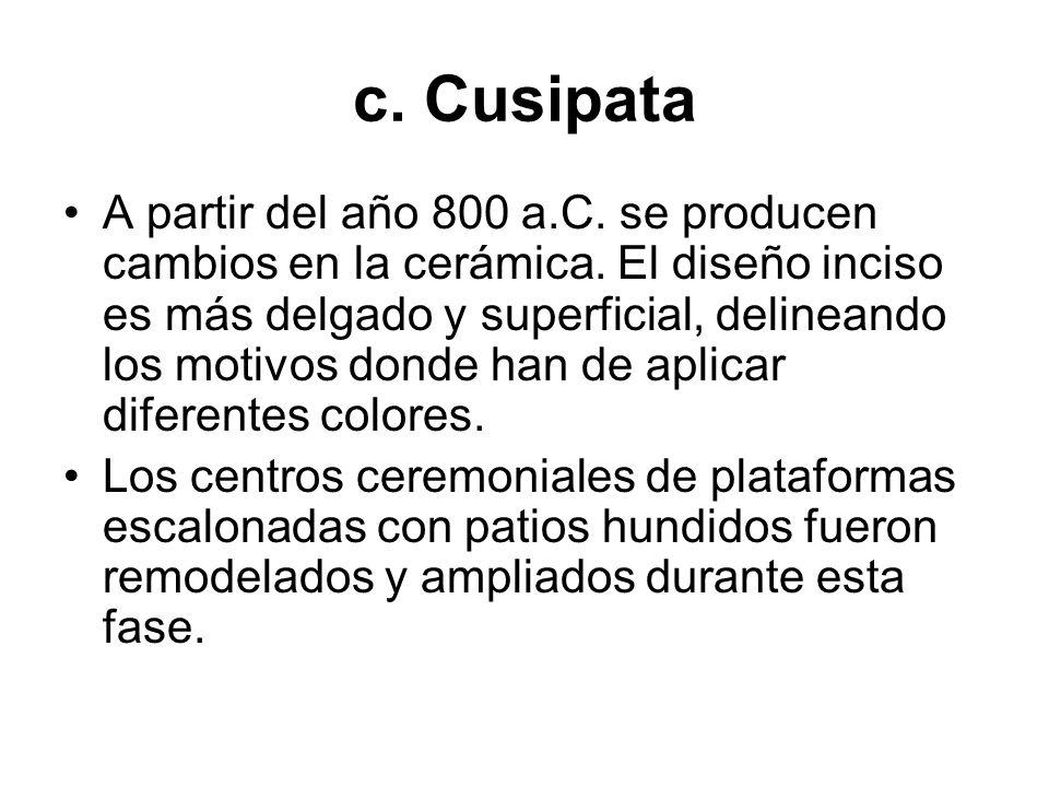 c. Cusipata A partir del año 800 a.C. se producen cambios en la cerámica. El diseño inciso es más delgado y superficial, delineando los motivos donde