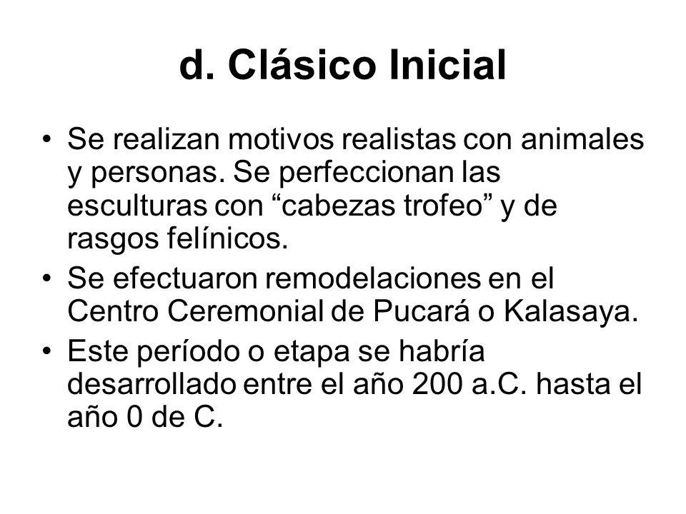 d. Clásico Inicial Se realizan motivos realistas con animales y personas. Se perfeccionan las esculturas con cabezas trofeo y de rasgos felínicos. Se
