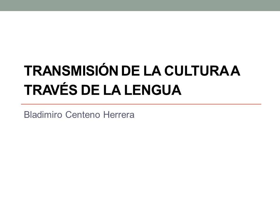 TRANSMISIÓN DE LA CULTURA A TRAVÉS DE LA LENGUA Bladimiro Centeno Herrera