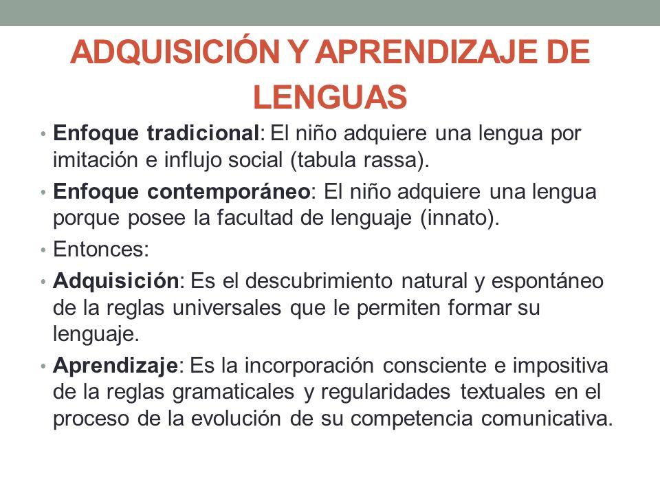 ADQUISICIÓN Y APRENDIZAJE DE LENGUAS Enfoque tradicional: El niño adquiere una lengua por imitación e influjo social (tabula rassa). Enfoque contempor