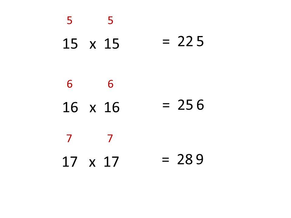 15 x 15 55 = 225 16 x 16 66 = 256 17 x 17 77 = 289