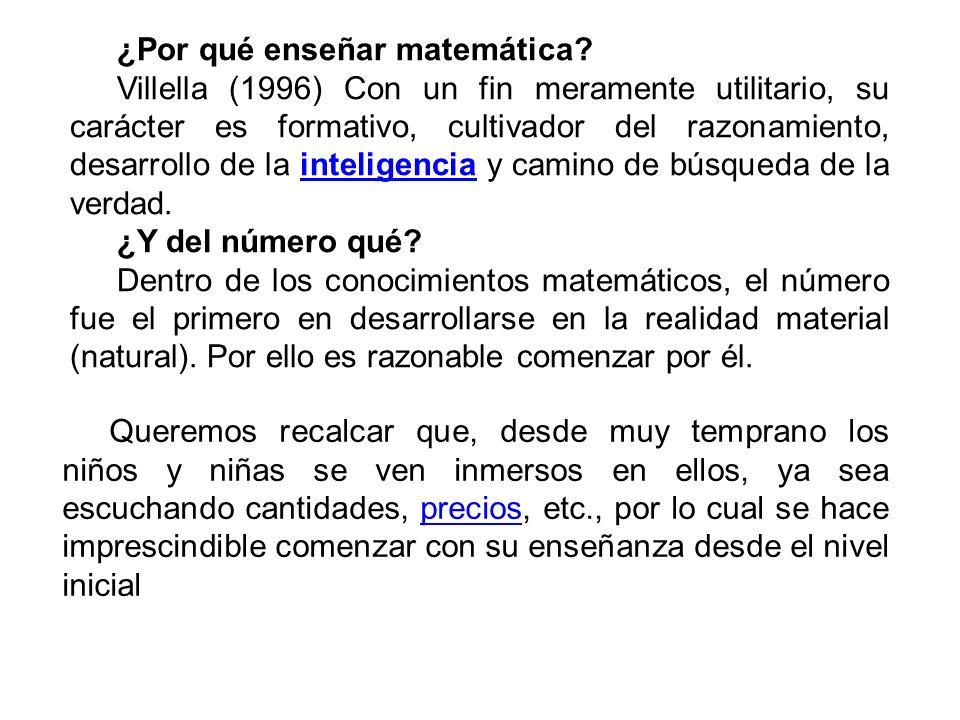 ¿Por qué enseñar matemática? Villella (1996) Con un fin meramente utilitario, su carácter es formativo, cultivador del razonamiento, desarrollo de la