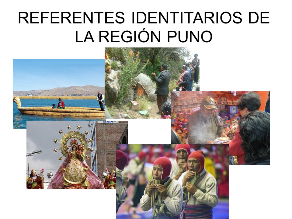 Principales referentes identitarios de la región Puno 1º La Festividad Virgen de la Candelaria 2º El lago Titicaca 3º Pago a la Pachamama 4º La feria de las Alasitas 5º La zampoña