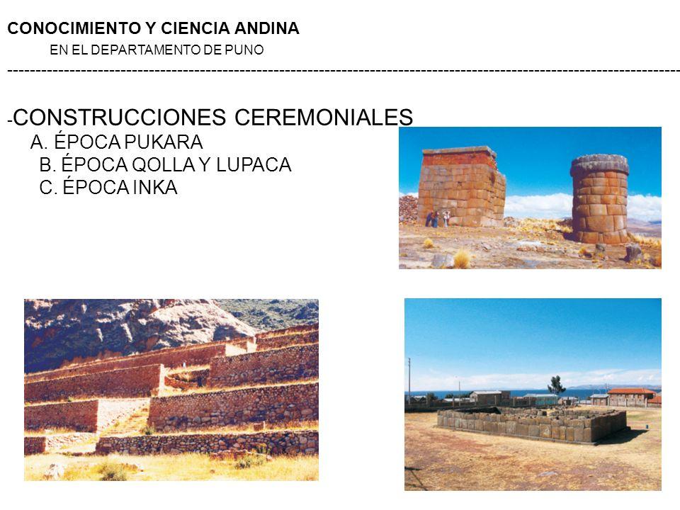 - CONSTRUCCIONES CEREMONIALES A. ÉPOCA PUKARA B. ÉPOCA QOLLA Y LUPACA C. ÉPOCA INKA CONOCIMIENTO Y CIENCIA ANDINA EN EL DEPARTAMENTO DE PUNO ---------