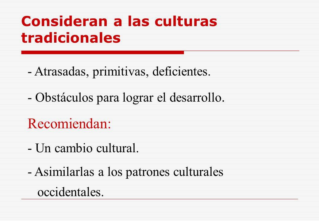 Consideran a las culturas tradicionales - Atrasadas, primitivas, deficientes. - Obstáculos para lograr el desarrollo. Recomiendan: - Un cambio cultura