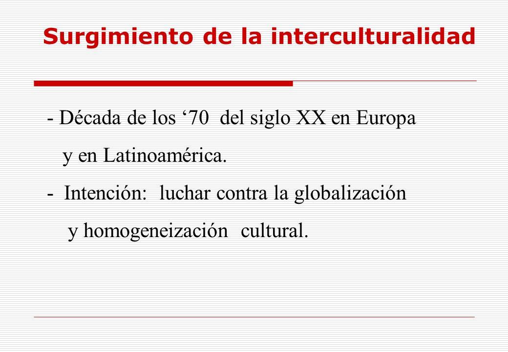 Surgimiento de la interculturalidad - Década de los 70 del siglo XX en Europa y en Latinoamérica. - Intención: luchar contra la globalización y homoge