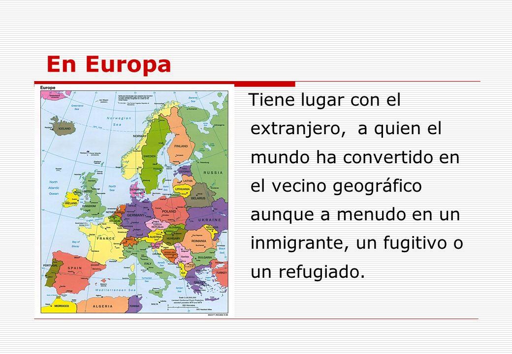 En Europa Tiene lugar con el extranjero, a quien el mundo ha convertido en el vecino geográfico aunque a menudo en un inmigrante, un fugitivo o un ref