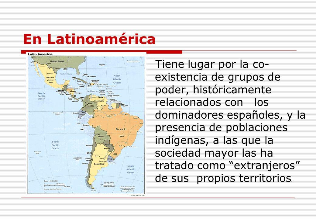 En Latinoamérica Tiene lugar por la co- existencia de grupos de poder, históricamente relacionados con los dominadores españoles, y la presencia de po