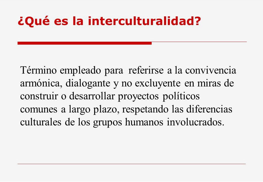 ¿Qué es la interculturalidad? Término empleado para referirse a la convivencia armónica, dialogante y no excluyente en miras de construir o desarrolla