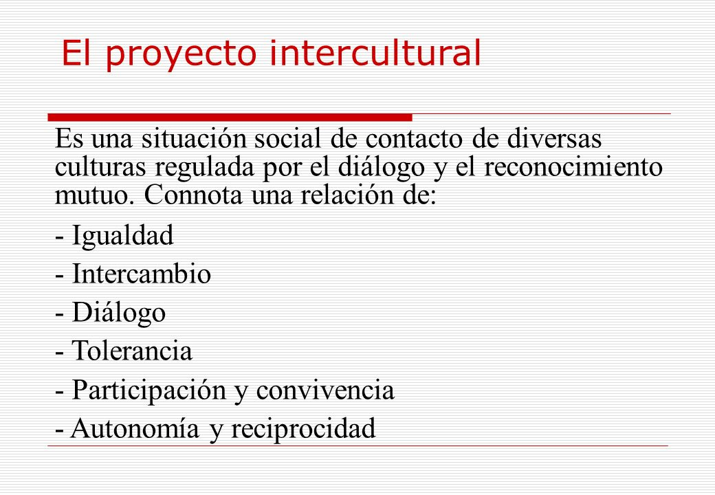 El proyecto intercultural Es una situación social de contacto de diversas culturas regulada por el diálogo y el reconocimiento mutuo. Connota una rela