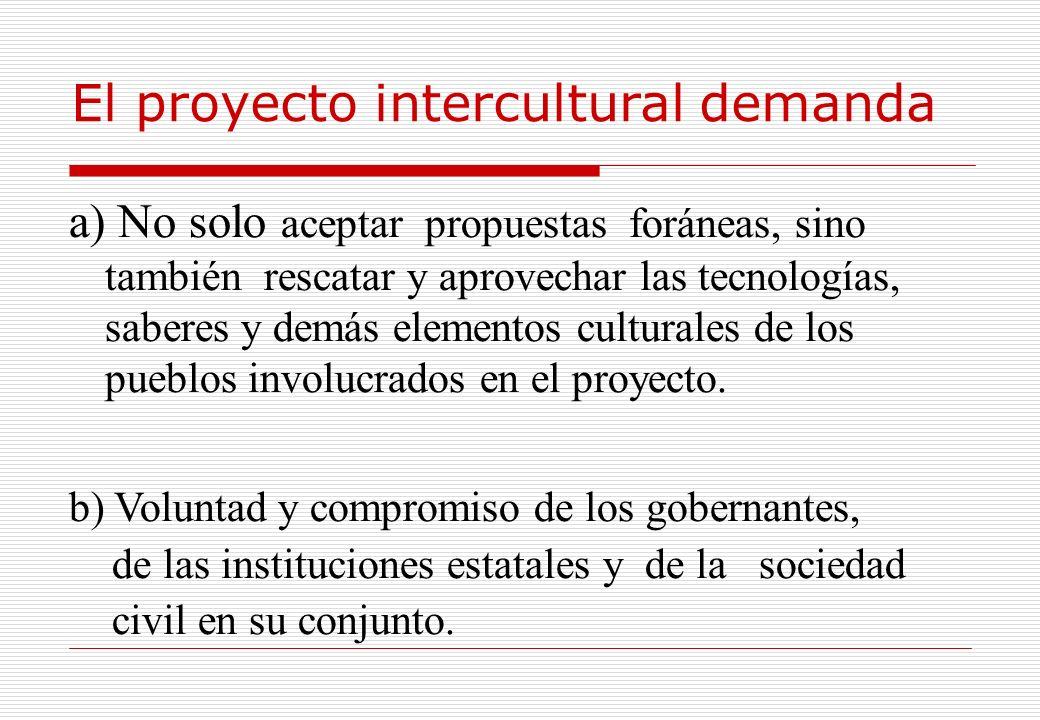 El proyecto intercultural demanda a) No solo aceptar propuestas foráneas, sino también rescatar y aprovechar las tecnologías, saberes y demás elemento