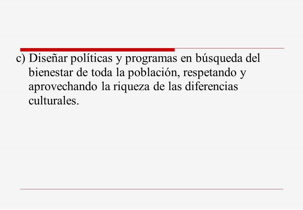 c) Diseñar políticas y programas en búsqueda del bienestar de toda la población, respetando y aprovechando la riqueza de las diferencias culturales.