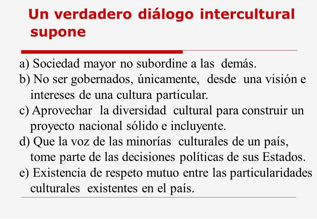 Un verdadero diálogo intercultural supone a) Sociedad mayor no subordine a las demás. b) No ser gobernados, únicamente, desde una visión e intereses d