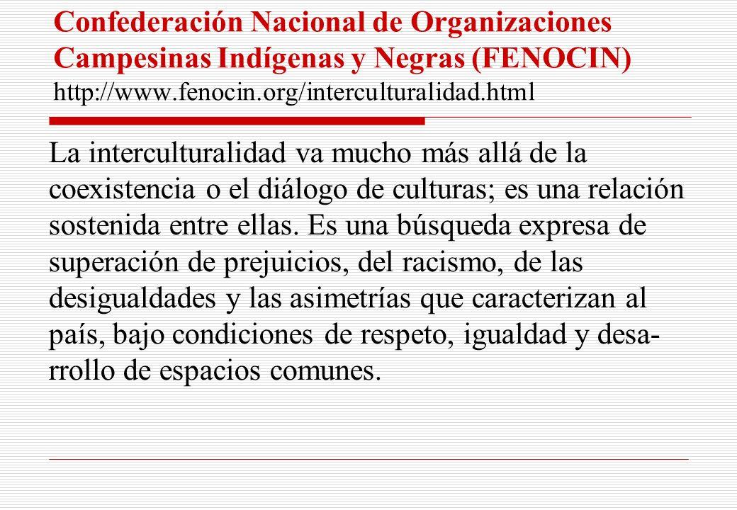 Confederación Nacional de Organizaciones Campesinas Indígenas y Negras (FENOCIN) http://www.fenocin.org/interculturalidad.html La interculturalidad va