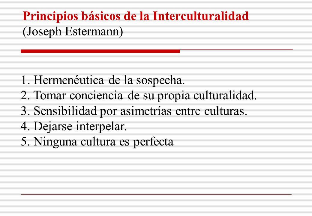 Principios básicos de la Interculturalidad (Joseph Estermann) 1. Hermenéutica de la sospecha. 2. Tomar conciencia de su propia culturalidad. 3. Sensib
