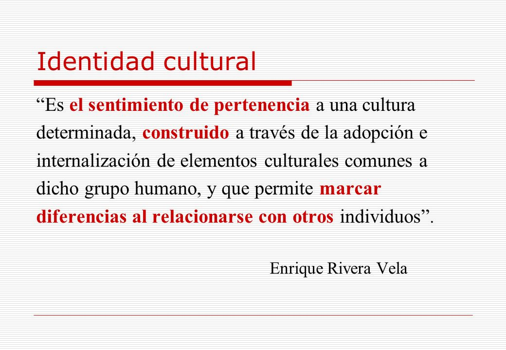 Identidad cultural Es el sentimiento de pertenencia a una cultura determinada, construido a través de la adopción e internalización de elementos cultu