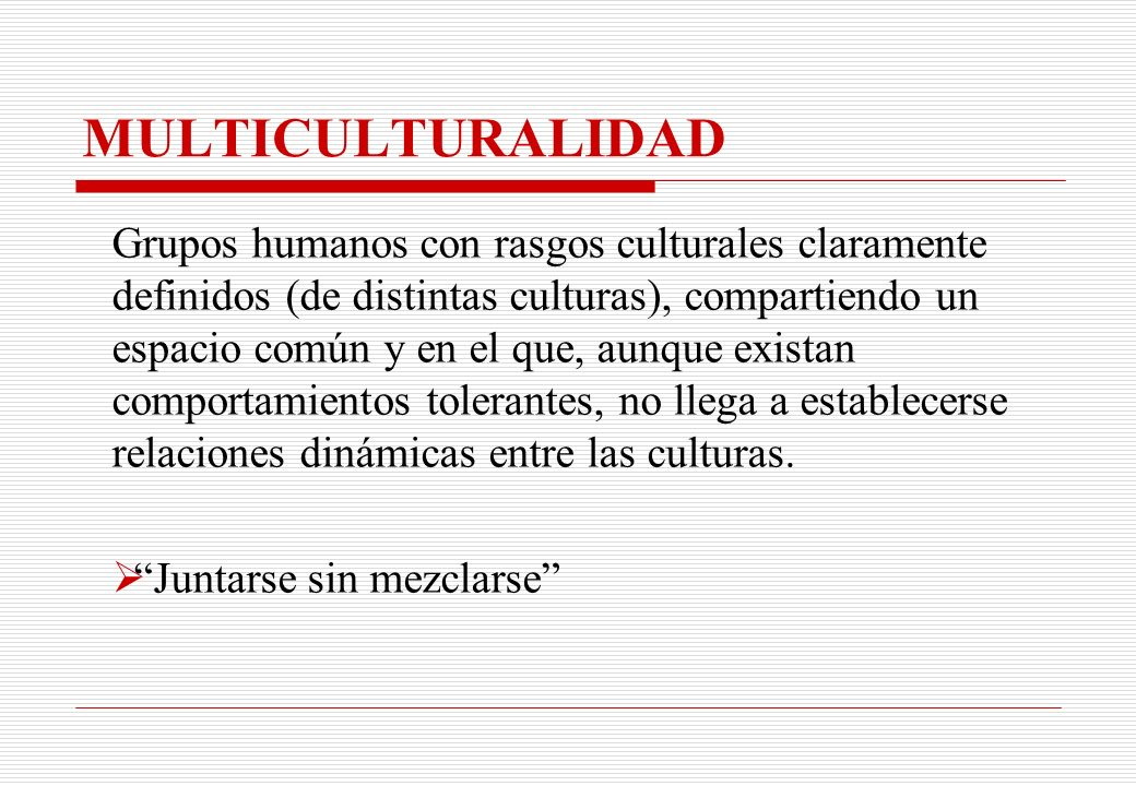 MULTICULTURALIDAD Grupos humanos con rasgos culturales claramente definidos (de distintas culturas), compartiendo un espacio común y en el que, aunque