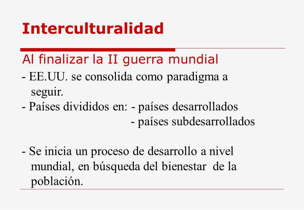 Interculturalidad - EE.UU. se consolida como paradigma a seguir. - Países divididos en: - países desarrollados - países subdesarrollados - Se inicia u