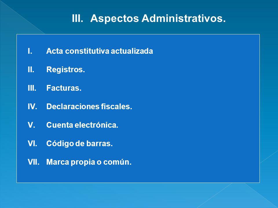 III.Aspectos Administrativos. I.Acta constitutiva actualizada II.Registros. III.Facturas. IV.Declaraciones fiscales. V.Cuenta electrónica. VI.Código d