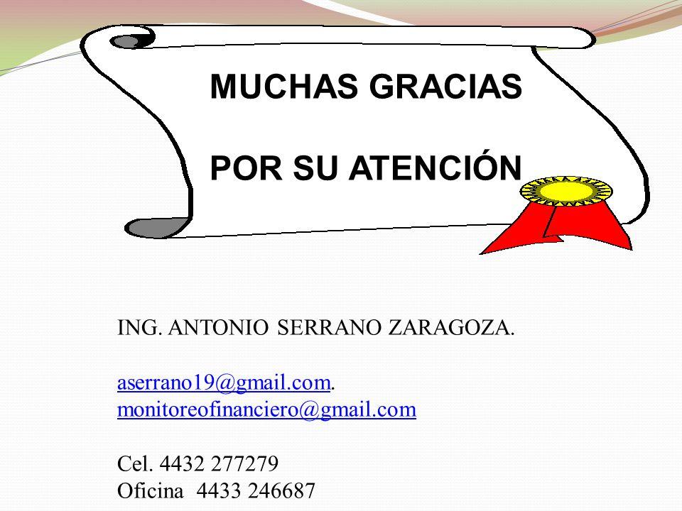 MUCHAS GRACIAS POR SU ATENCIÓN ING. ANTONIO SERRANO ZARAGOZA. aserrano19@gmail.comaserrano19@gmail.com. monitoreofinanciero@gmail.com Cel. 4432 277279