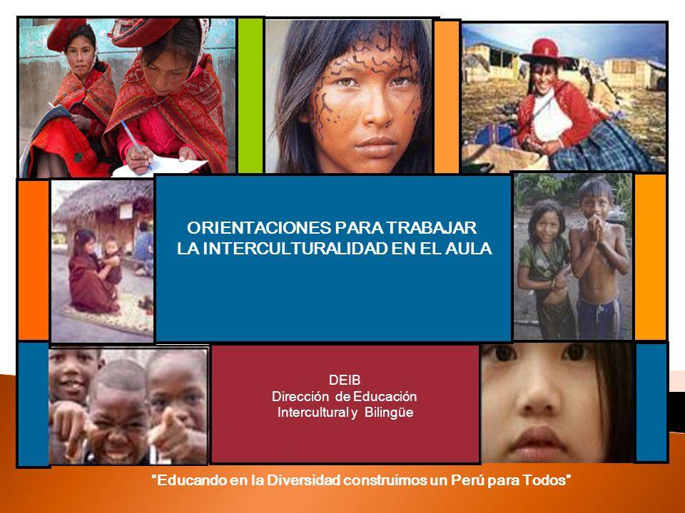 DEIB Dirección de Educación Intercultural y Bilingüe ORIENTACIONES PARA TRABAJAR LA INTERCULTURALIDAD EN EL AULA Educando en la Diversidad construimos