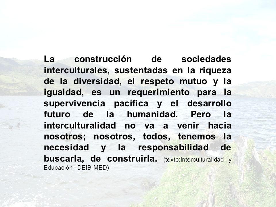 La construcción de sociedades interculturales, sustentadas en la riqueza de la diversidad, el respeto mutuo y la igualdad, es un requerimiento para la