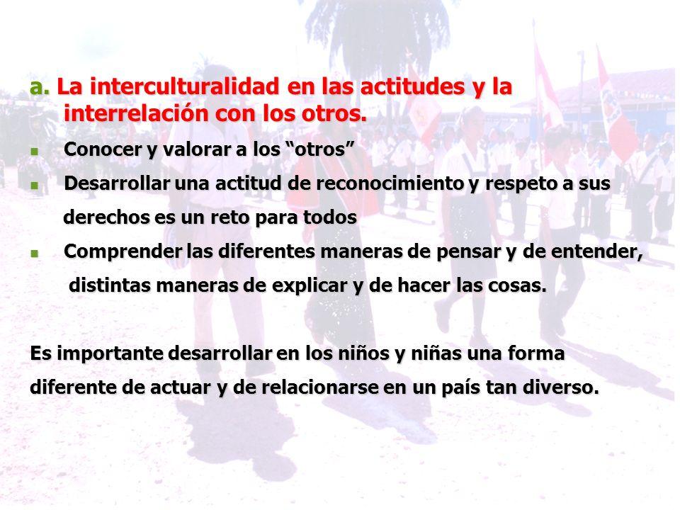 a. La interculturalidad en las actitudes y la interrelación con los otros. Conocer y valorar a los otros Conocer y valorar a los otros Desarrollar una