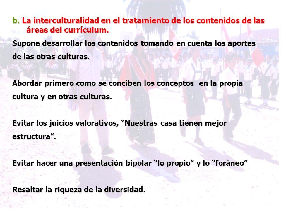 b. La interculturalidad en el tratamiento de los contenidos de las áreas del currículum. Supone desarrollar los contenidos tomando en cuenta los aport