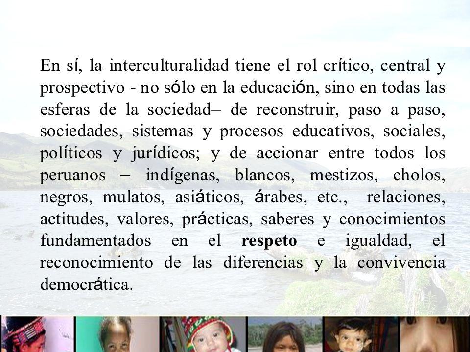 En s í, la interculturalidad tiene el rol cr í tico, central y prospectivo - no s ó lo en la educaci ó n, sino en todas las esferas de la sociedad – d