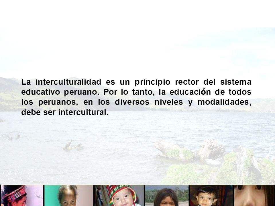 La interculturalidad es un principio rector del sistema educativo peruano. Por lo tanto, la educaci ó n de todos los peruanos, en los diversos niveles