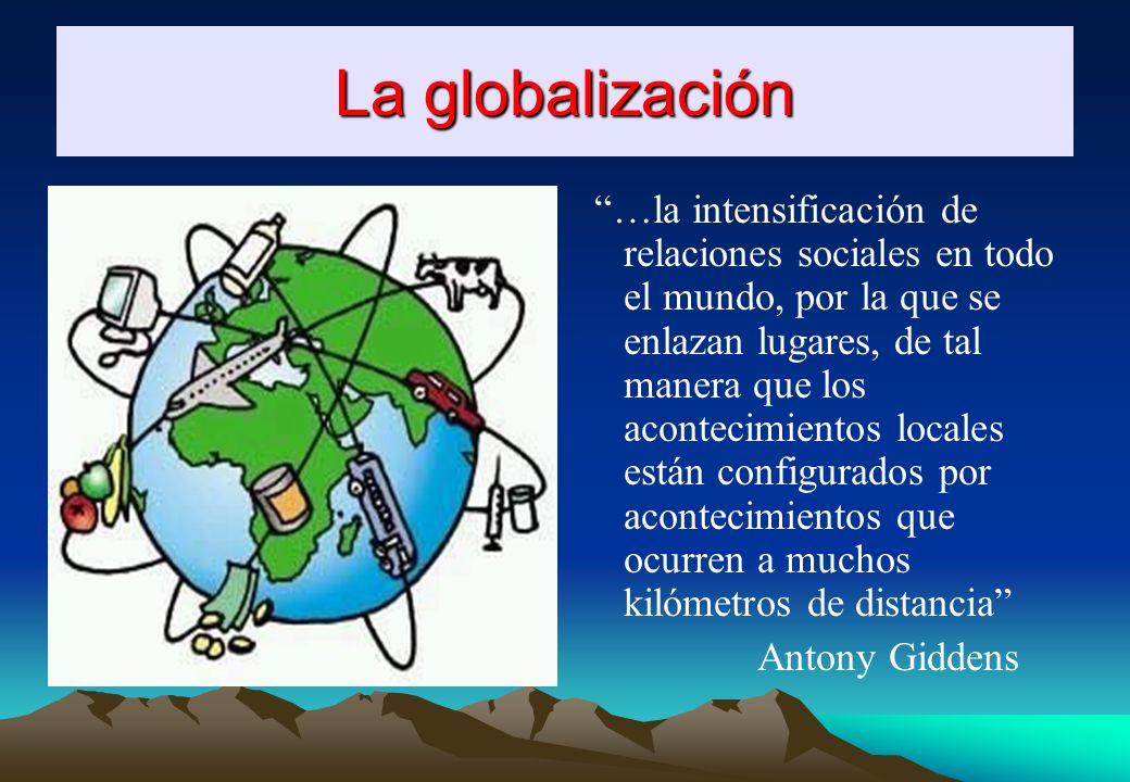La globalización …la intensificación de relaciones sociales en todo el mundo, por la que se enlazan lugares, de tal manera que los acontecimientos locales están configurados por acontecimientos que ocurren a muchos kilómetros de distancia Antony Giddens