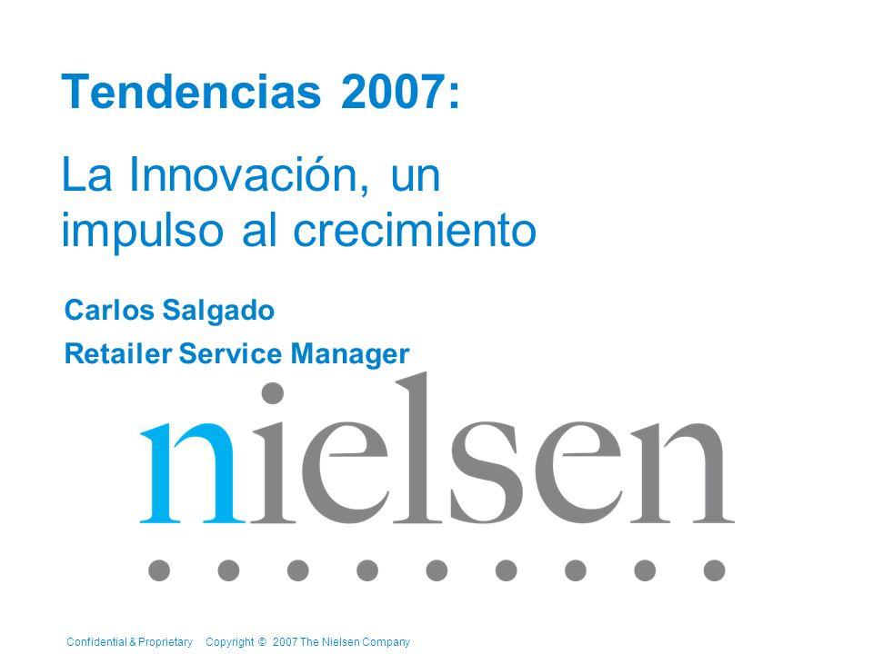 Confidential & Proprietary Copyright © 2007 The Nielsen Company Tendencias 2007: La Innovación, un impulso al crecimiento Carlos Salgado Retailer Serv
