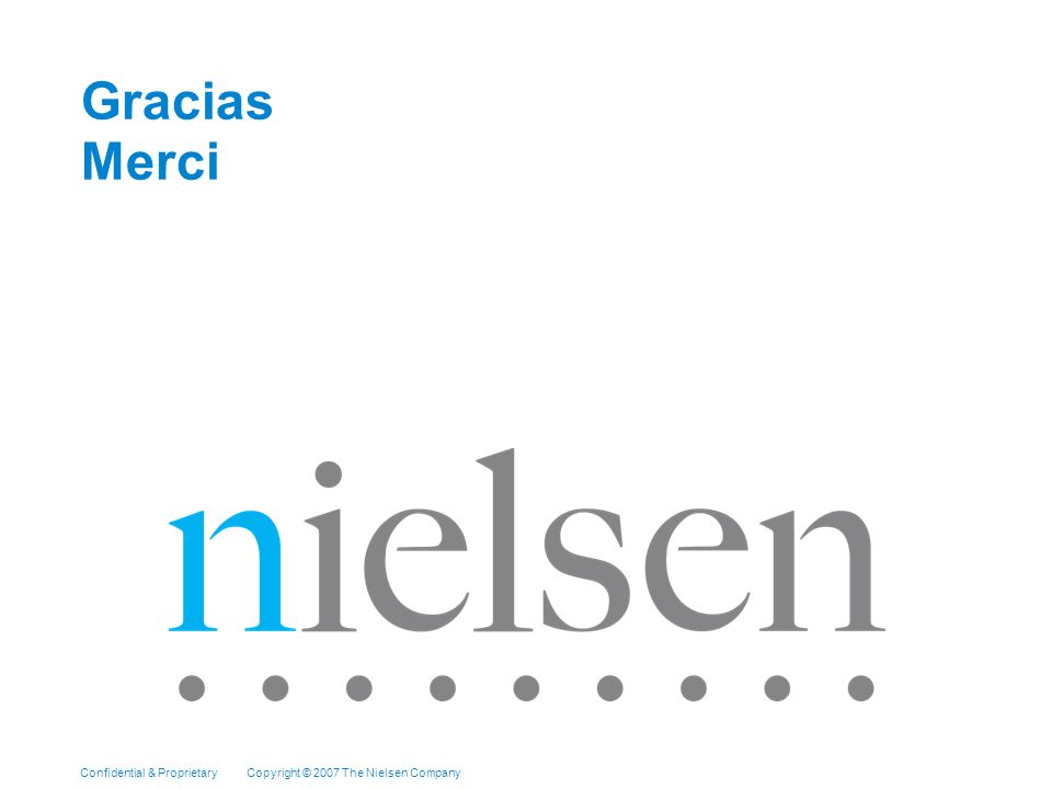 1 Marzo 2007 Confidential & Proprietary Copyright © 2007 The Nielsen Company Jornadas 2007 Gracias Merci Confidential & Proprietary Copyright © 2007 T