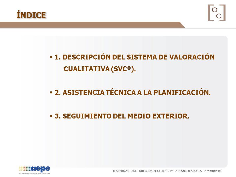 II SEMINARIO DE PUBLICIDAD EXTERIOR PARA PLANIFICADORES – Aranjuez 08ÍNDICE 1. DESCRIPCIÓN DEL SISTEMA DE VALORACIÓN CUALITATIVA (SVC ® ). 2. ASISTENC