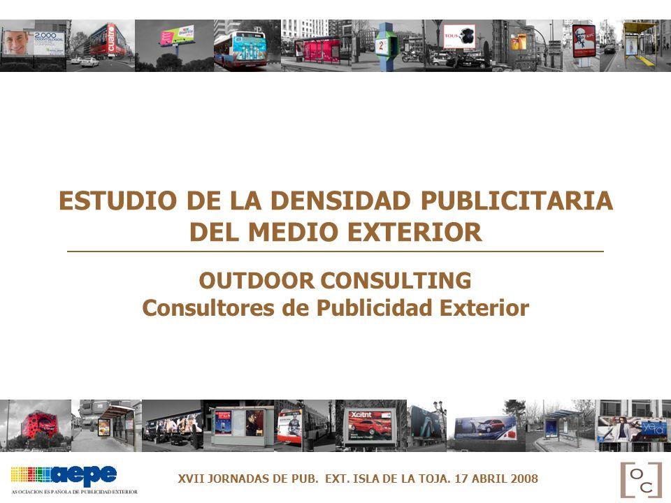 ESTUDIO DE LA DENSIDAD PUBLICITARIA DEL MEDIO EXTERIOR OUTDOOR CONSULTING Consultores de Publicidad Exterior XVII JORNADAS DE PUB. EXT. ISLA DE LA TOJ