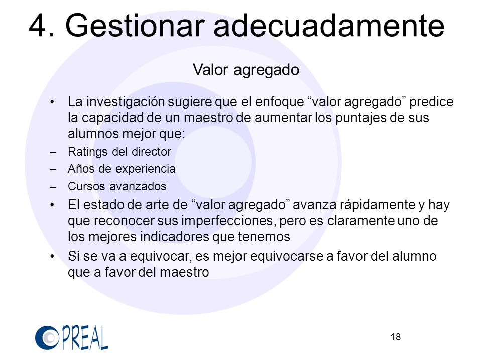 18 4. Gestionar adecuadamente Valor agregado La investigación sugiere que el enfoque valor agregado predice la capacidad de un maestro de aumentar los