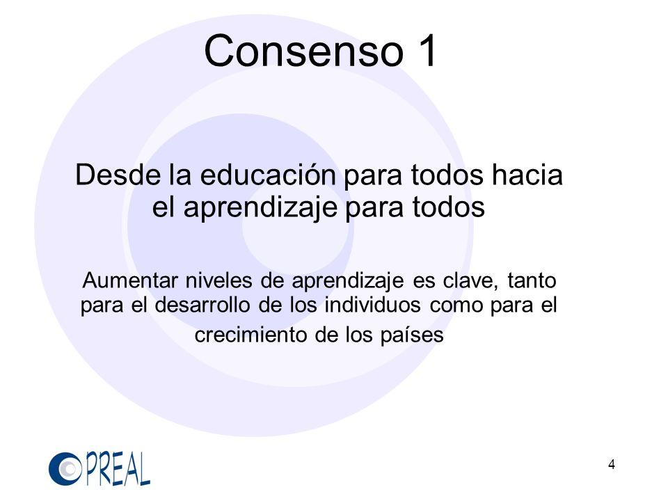 4 Consenso 1 Desde la educación para todos hacia el aprendizaje para todos Aumentar niveles de aprendizaje es clave, tanto para el desarrollo de los i