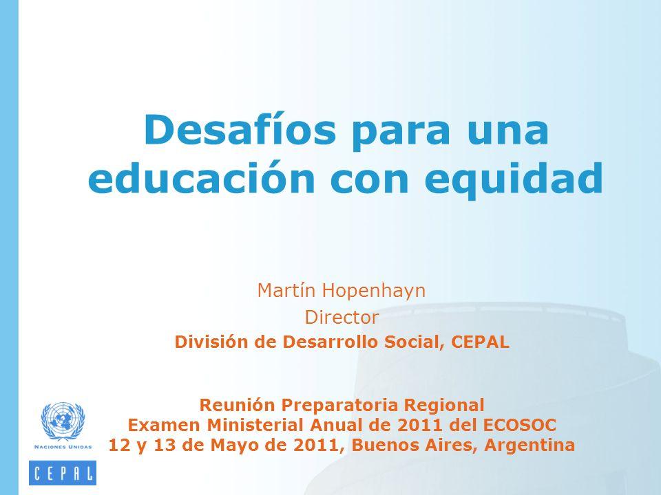 Desafíos para una educación con equidad Martín Hopenhayn Director División de Desarrollo Social, CEPAL Reunión Preparatoria Regional Examen Ministeria