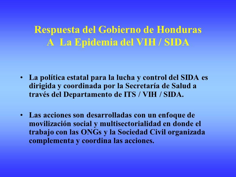 Respuesta del Gobierno de Honduras A La Epidemia del VIH / SIDA La política estatal para la lucha y control del SIDA es dirigida y coordinada por la Secretaría de Salud a través del Departamento de ITS / VIH / SIDA.