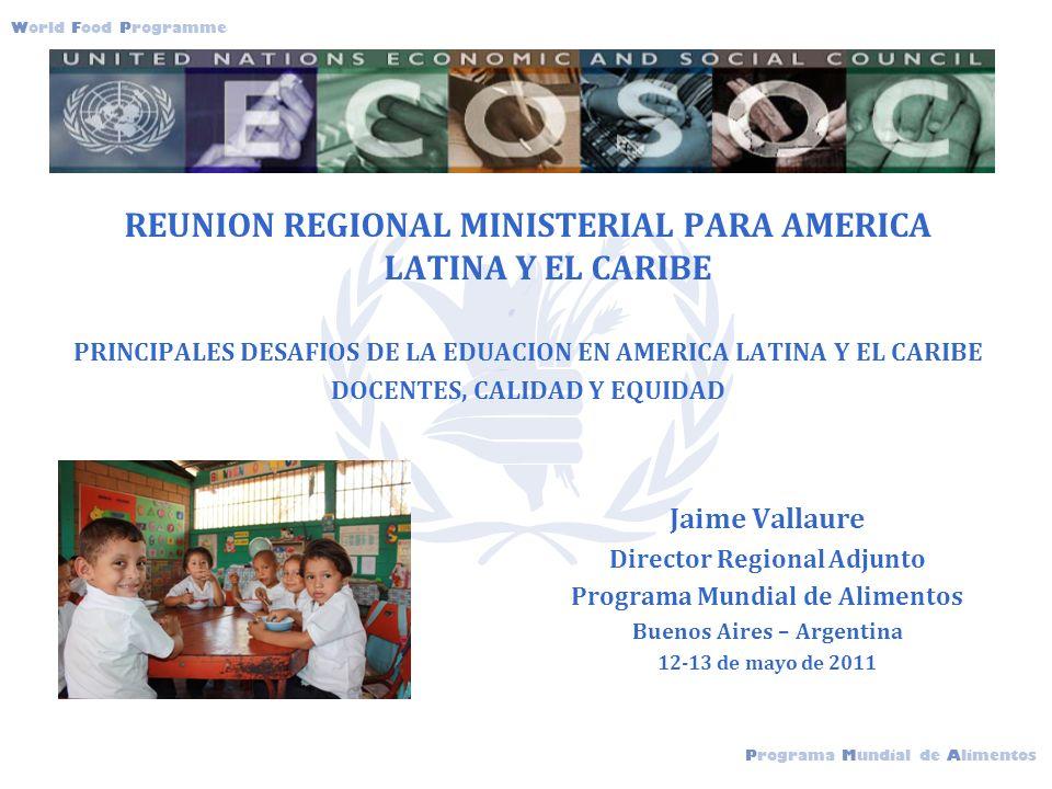 Programa Mundial de Alimentos World Food Programme jerwejrfwdwf REUNION REGIONAL MINISTERIAL PARA AMERICA LATINA Y EL CARIBE PRINCIPALES DESAFIOS DE LA EDUACION EN AMERICA LATINA Y EL CARIBE DOCENTES, CALIDAD Y EQUIDAD Jaime Vallaure Director Regional Adjunto Programa Mundial de Alimentos Buenos Aires – Argentina 12-13 de mayo de 2011