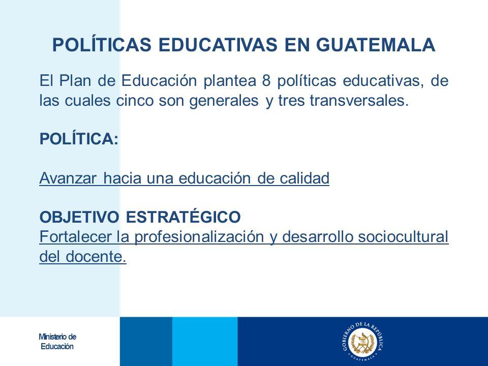 Ministerio de Educación POLÍTICAS EDUCATIVAS EN GUATEMALA El Plan de Educación plantea 8 políticas educativas, de las cuales cinco son generales y tre