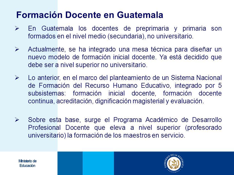 Ministerio de Educación Formación Docente en Guatemala En Guatemala los docentes de preprimaria y primaria son formados en el nivel medio (secundaria)