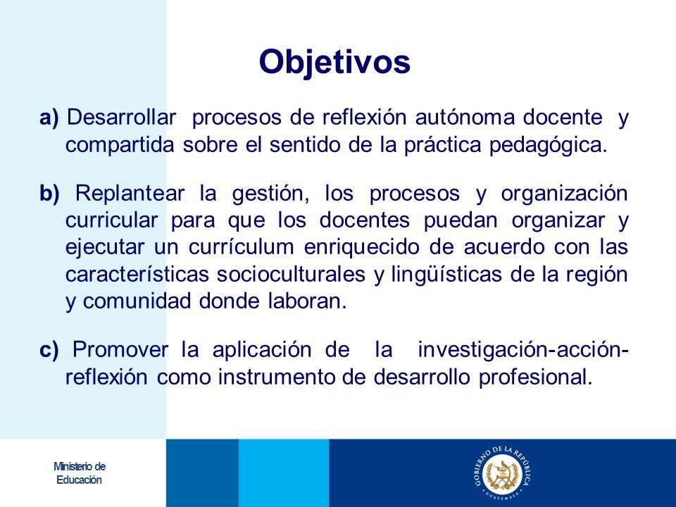 Ministerio de Educación Objetivos a) Desarrollar procesos de reflexión autónoma docente y compartida sobre el sentido de la práctica pedagógica. b) Re
